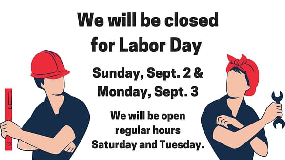 We will be closed for Labor Day Sunday, September 2 and Monday, September 3.