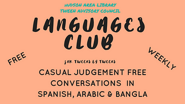 Hudson Area Library Tween Advisory Council sponsors a Languages Club, free, weekly, casual judgement free conversations in Spanish, Arabic and Bangla